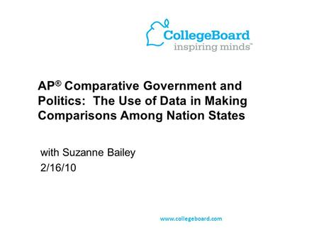 AP ® Comparative Government and Politics: The Use of Data in Making Comparisons Among Nation States with Suzanne Bailey 2/16/10 www.collegeboard.com.