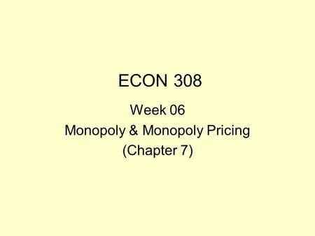 ECON 308 Week 06 Monopoly & Monopoly Pricing (Chapter 7)