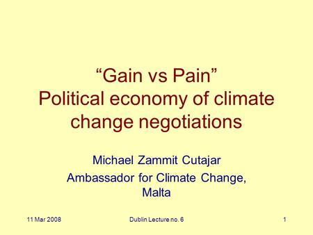 "11 Mar 2008Dublin Lecture no. 61 ""Gain vs Pain"" Political economy of climate change negotiations Michael Zammit Cutajar Ambassador for Climate Change,"