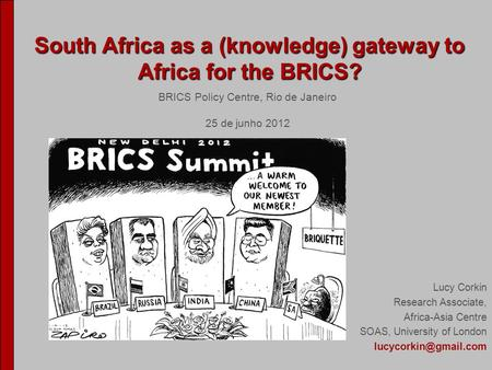 South Africa as a (knowledge) gateway to Africa for the BRICS? South Africa as a (knowledge) gateway to Africa for the BRICS? Lucy Corkin Research Associate,