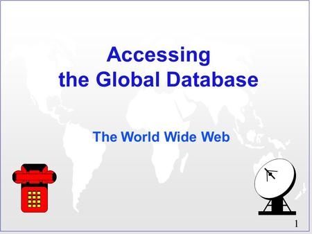 1 Accessing the Global Database The World Wide Web.