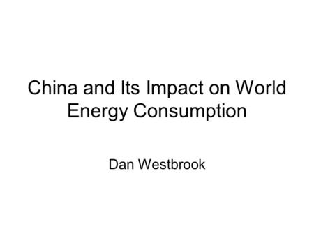 China and Its Impact on World Energy Consumption Dan Westbrook.