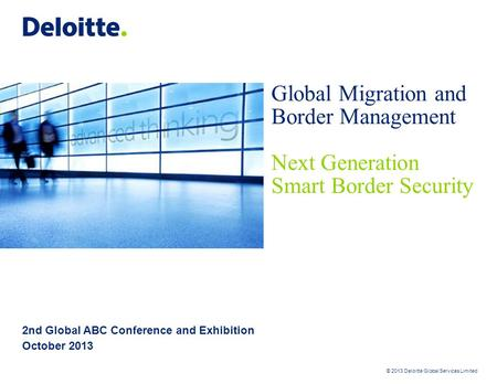 © 2013 Deloitte Global Services Limited 2nd Global ABC Conference and Exhibition October 2013 Global Migration and Border Management Next Generation Smart.