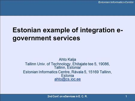 Estonian Informatics Centre 2nd Conf. on eServices in E. C. R.1 Estonian example of integration e- government services Ahto Kalja Tallinn Univ. of Technology,