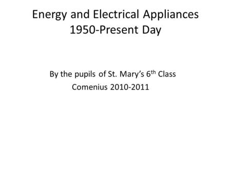 Energy and Electrical Appliances 1950-Present Day By the pupils of St. Mary's 6 th Class Comenius 2010-2011.