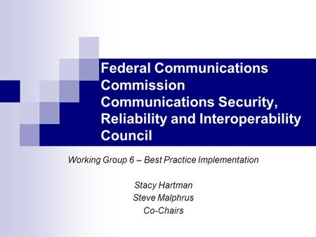 Federal Communications Commission Communications Security, Reliability and Interoperability Council Working Group 6 – Best Practice Implementation Stacy.