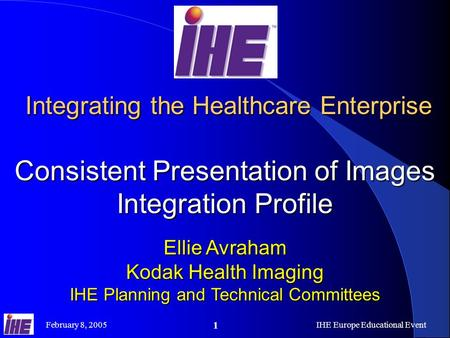 February 8, 2005IHE Europe Educational Event 1 Integrating the Healthcare Enterprise Consistent Presentation of Images Integration Profile Integrating.