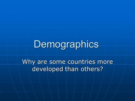 Demographics Why are some countries more developed than others?