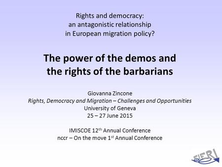 Rights and democracy: an antagonistic relationship in European migration policy? The power of the demos and the rights of the barbarians Giovanna Zincone.