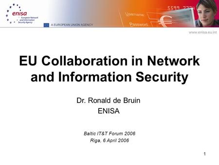 Www.enisa.eu.int 1 EU Collaboration in Network and Information Security Baltic IT&T Forum 2006 Riga, 6 April 2006 Dr. Ronald de Bruin ENISA.