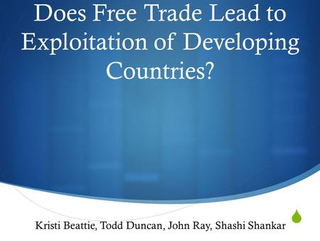  Does Free Trade Lead to Exploitation of Developing Countries? Kristi Beattie, Todd Duncan, John Ray, Shashi Shankar.