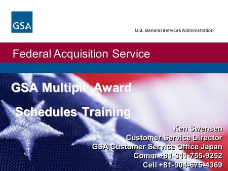 Federal Acquisition Service U.S. General Services Administration GSA Multiple Award Schedules Training Ken Swensen Customer Service Director GSA Customer.