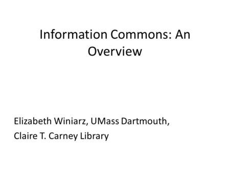 Information Commons: An Overview Elizabeth Winiarz, UMass Dartmouth, Claire T. Carney Library.