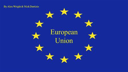 European Union By Alex Wright & Nick Dartizio. What is The European Union? The EU is a unique economic and political partnership between 28 European countries.