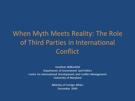 When Myth Meets Reality: The Role of Third Parties in International Conflict Jonathan Wilkenfeld Department of Government and Politics Center for International.