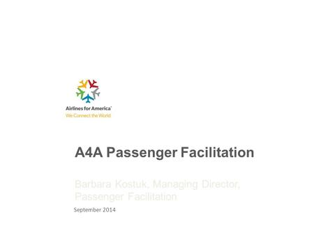 A4A Passenger Facilitation Barbara Kostuk, Managing Director, Passenger Facilitation September 2014.