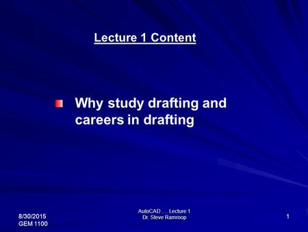 AutoCAD …. Lecture 1 Dr. Steve Ramroop 8/30/2015 GEM 1100 1 Lecture 1 Content Why study drafting and careers in drafting.