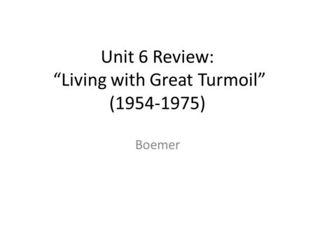 "Unit 6 Review: ""Living with Great Turmoil"" (1954-1975) Boemer."