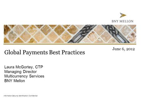 Information Security Identification: Confidential Global Payments Best Practices Laura McGortey, CTP Managing Director Multicurrency Services BNY Mellon.