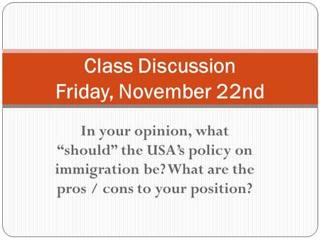 "In your opinion, what ""should"" the USA's policy on immigration be? What are the pros / cons to your position? Class Discussion Friday, November 22nd."
