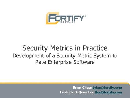 Security Metrics in Practice Development of a Security Metric System to Rate Enterprise Software Brian Chess Fredrick.