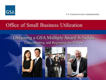 Office of Small Business Utilization U.S. General Services Administration Obtaining a GSA Multiple Award Schedule Understanding and Beginning the Process.