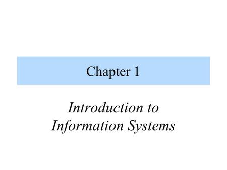 Chapter 1 Introduction to Information Systems. Information Concepts (1)  Data vs. Information  Data Raw facts Distinct pieces of information, usually.