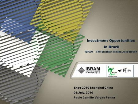 Expo 2010 Shanghai China 05/July/ 2010 Paulo Camillo Vargas Penna Investment Opportunities in Brazil IBRAM – The Brazilian Mining Association.
