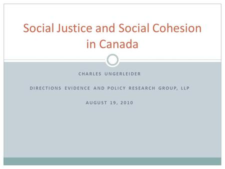 CHARLES UNGERLEIDER DIRECTIONS EVIDENCE AND POLICY RESEARCH GROUP, LLP AUGUST 19, 2010 Social Justice and Social Cohesion in Canada.