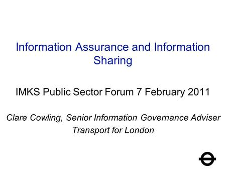 Information Assurance and Information Sharing IMKS Public Sector Forum 7 February 2011 Clare Cowling, Senior Information Governance Adviser Transport for.