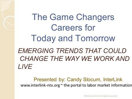 The Game Changers Careers for Today and Tomorrow EMERGING TRENDS THAT COULD CHANGE THE WAY WE WORK AND LIVE Presented by: Candy Slocum, InterLink www.interlink-ntx.org.