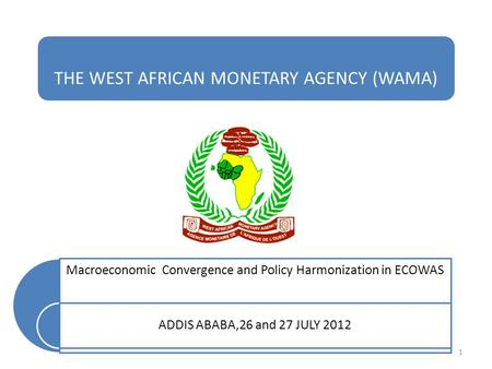 THE WEST AFRICAN MONETARY AGENCY (WAMA) Macroeconomic Convergence and Policy Harmonization in ECOWAS ADDIS ABABA,26 and 27 JULY 2012 1.