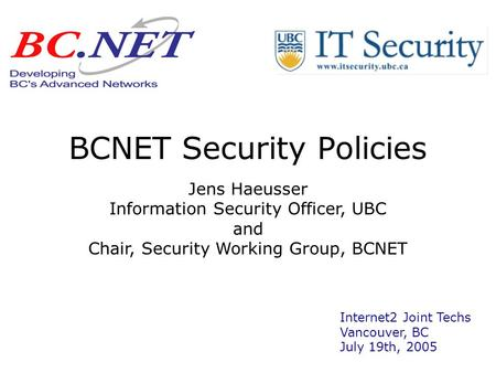 BCNET Security Policies Jens Haeusser Information Security Officer, UBC and Chair, Security Working Group, BCNET Internet2 Joint Techs Vancouver, BC July.