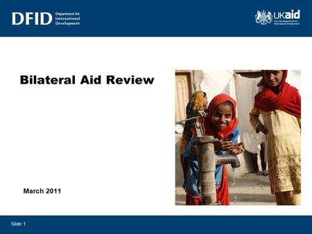 Slide 1 Bilateral Aid Review March 2011. Slide 2 Contents - Objectives of the review - The review process and methodology - Summary of key outcomes -