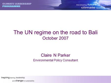 Inspiring learning leadership and change for sustainability The UN regime on the road to Bali October 2007 Claire N Parker Environmental Policy Consultant.