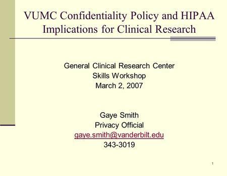 1 VUMC Confidentiality Policy and HIPAA Implications for Clinical Research General Clinical Research Center Skills Workshop March 2, 2007 Gaye Smith Privacy.