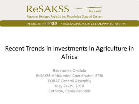 Recent Trends in Investments in Agriculture in Africa Babatunde Omilola ReSAKSS Africa-wide Coordinator, IFPRI CORAF General Assembly May 24-29, 2010 Cotonou,
