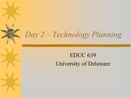Day 2 – Technology Planning EDUC 639 University of Delaware.