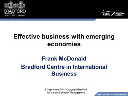 Www.bradford.ac.uk/management Effective business with emerging economies Frank McDonald Bradford Centre in International Business 8 September 2011 Copyright.