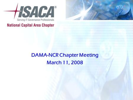 © 2007 ISACA ® All Rights Reserved DAMA-NCR Chapter Meeting March 11, 2008.