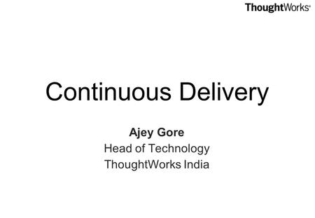 Continuous Delivery Ajey Gore Head of Technology ThoughtWorks India.