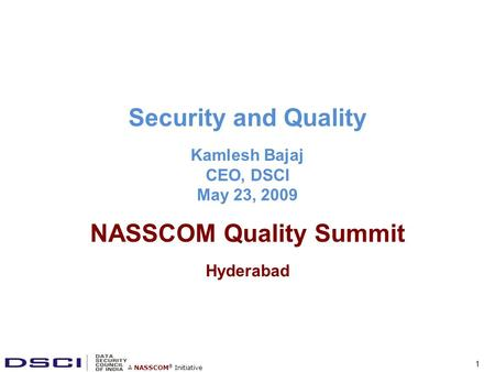 A NASSCOM ® Initiative Security and Quality Kamlesh Bajaj CEO, DSCI May 23, 2009 NASSCOM Quality Summit Hyderabad 1.