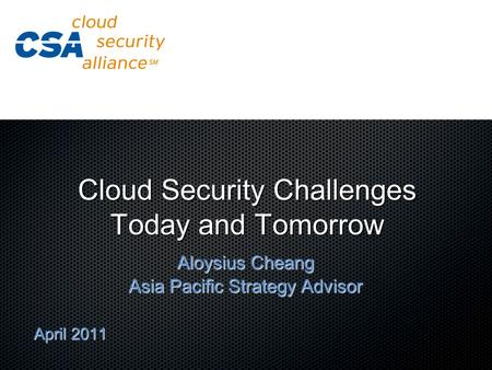 Cloud Security Challenges Today and Tomorrow Aloysius Cheang Asia Pacific Strategy Advisor April 2011.