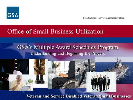 Office of Small Business Utilization U.S. General Services Administration GSA's Multiple Award Schedules Program Understanding and Beginning the Process.