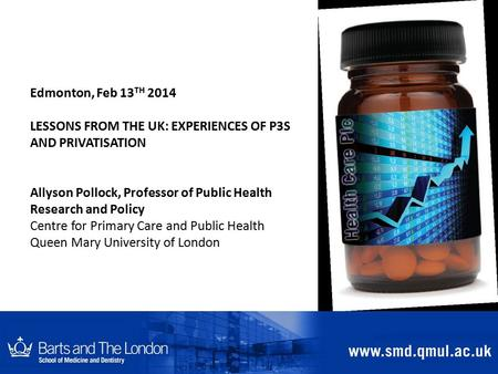Edmonton, Feb 13 TH 2014 LESSONS FROM THE UK: EXPERIENCES OF P3S AND PRIVATISATION Allyson Pollock, Professor of Public Health Research and Policy Centre.