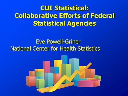 CUI Statistical: Collaborative Efforts of Federal Statistical Agencies Eve Powell-Griner National Center for Health Statistics.
