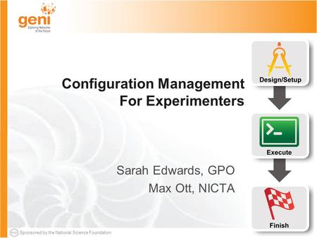 Sponsored by the National Science Foundation Configuration Management For Experimenters Sarah Edwards, GPO Max Ott, NICTA.
