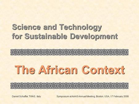 Science and Technology for Sustainable Development The African Context Daniel Schaffer, TWAS, ItalySymposium at AAAS Annual Meeting, Boston, USA, 17 February.