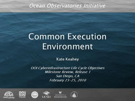 Ocean Observatories Initiative Common Execution Environment Kate Keahey OOI Cyberinfrastructure Life Cycle Objectives Milestone Review, Release 1 San Diego,
