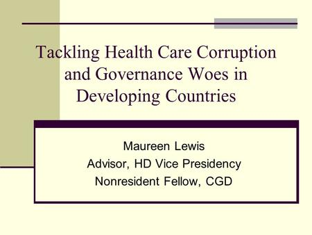 Tackling Health Care Corruption and Governance Woes in Developing Countries Maureen Lewis Advisor, HD Vice Presidency Nonresident Fellow, CGD.